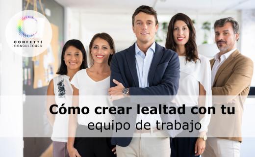 Descubre cómo crear lealtad con tu equipo de trabajo